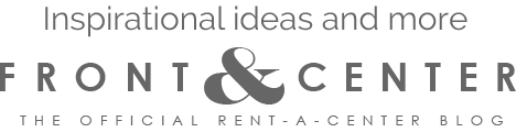 Inspirational ideas and more FRONT & CENTER  THE OFFICIAL RENT-A-CENTER BLOG